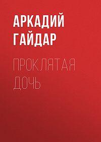 Аркадий Гайдар -Проклятая дочь