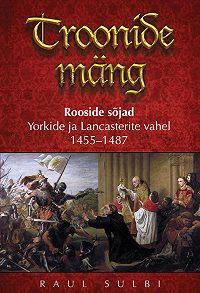 Raul Sulbi -Troonide mäng. Rooside sõjad Yorkide ja Lancasterite vahel 1455–1487