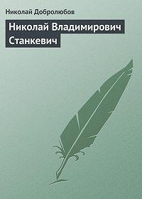 Николай Добролюбов -Николай Владимирович Станкевич