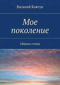 Василий Ковтун -Мое поколение. Сборник стихов