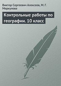 Виктор Сергеевич Алексеев, Марина Меркулова - Контрольные работы по географии. 10 класс