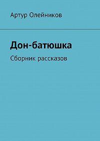 Артур Олейников -Дон-батюшка. Сборник рассказов