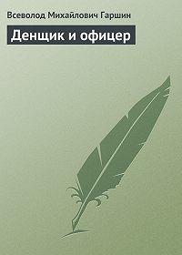 Всеволод Гаршин -Денщик и офицер