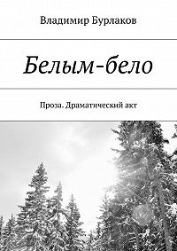 Владимир Бурлаков -Белым-бело. Проза. Драматический акт