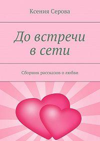 Ксения Серова -Довстречи всети. Сборник рассказов олюбви