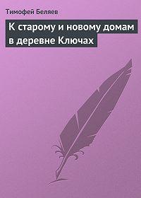 Тимофей Беляев -К старому и новому домам в деревне Ключах