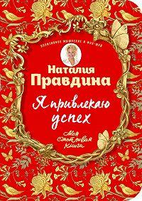 Наталия Правдина -Я привлекаю успех! Как достигнуть успеха и реализовать свои желания, получая удовольствие
