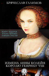 Галимов Брячеслав - Измена Анны Болейн королю Генриху VIII