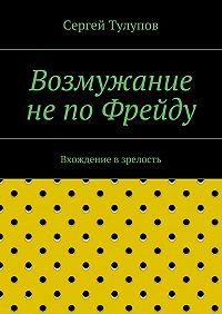 Сергей Тулупов -Возмужание непоФрейду
