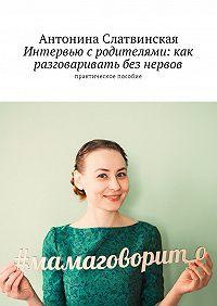 Антонина Слатвинская -Интервью с родителями: как разговаривать без нервов. Практическое пособие