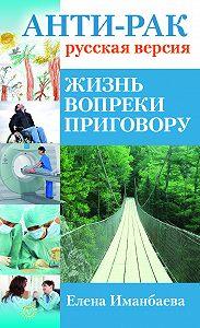 Елена Иманбаева -Анти-рак: русская версия. Жизнь вопреки приговору