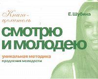 Елена Шубина -Смотрю и молодею. Продление молодости