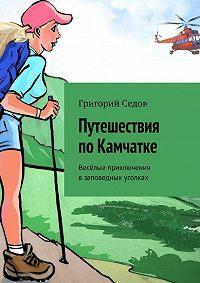 Григорий Седов -Путешествия поКамчатке. Весёлые приключения взаповедных уголках