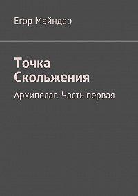 Егор Майндер -Точка Скольжения. Архипелаг. Часть первая