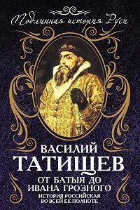 Василий Никитич Татищев -От Батыя до Ивана Грозного. История Российская во всей ее полноте