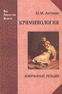 Юрий Миранович Антонян - Криминология. Избранные лекции