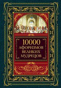 Коллектив Авторов -10000 афоризмов великих мудрецов