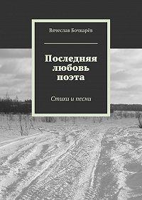 Вячеслав Бочкарёв -Последняя любовь поэта. Стихи ипесни