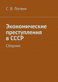 С. Логвин -Экономические преступления вСССР