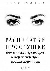 Lena Swann -Распечатки прослушек интимных переговоров иперлюстрации личной переписки. Том1