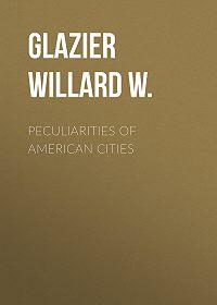 Willard Glazier -Peculiarities of American Cities
