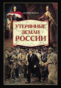 Александр Широкорад - Утерянные земли России. От Петра I до Гражданской войны