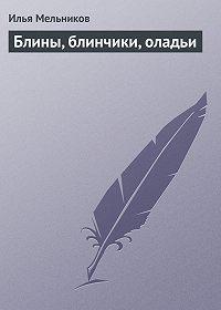 Илья Мельников - Блины, блинчики, оладьи