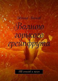 Евгений Волков -Волною горького грейпфрута. 100стихов ипесен