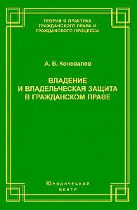 Александр Коновалов -Владение и владельческая защита в гражданском праве