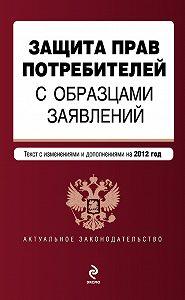 Коллектив Авторов - Защита прав потребителей с образцами заявлений. Текст с изменениями и дополнениями на 2012 год