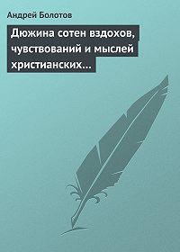Андрей Тимофеевич Болотов -Дюжина сотен вздохов, чувствований и мыслей христианских…