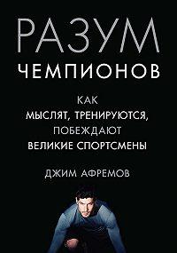Джим Афремов -Разум чемпионов. Как мыслят, тренируются и побеждают великие спортсмены