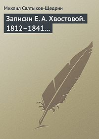Михаил Салтыков-Щедрин - Записки Е. А. Хвостовой. 1812–1841…