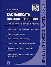 Мария Скопинова -Как написать исковое заявление. Учебно-практическое пособие