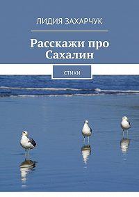 Лидия Захарчук - Расскажи про Сахалин. Стихи