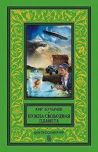 Кир Булычев -Нужна свободная планета (сборник)