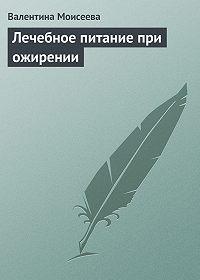 Валентина Моисеева -Лечебное питание при ожирении