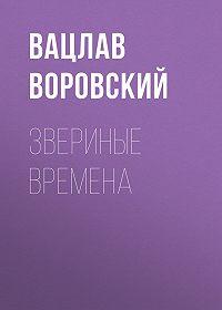 Вацлав Воровский -Звериные времена