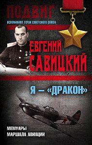 Евгений Савицкий -Я – «Дракон». Мемуары маршала авиации