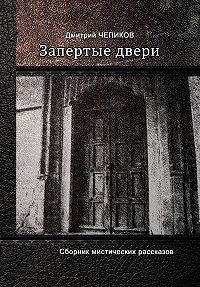Дмитрий Чепиков - Запертые двери (сборник)