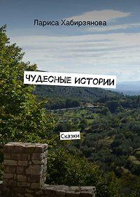 Лариса Хабирзянова -Чудесные истории. Сказки