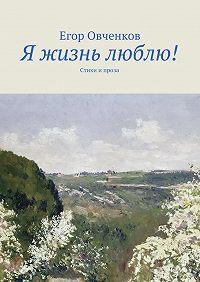 Егор Овченков -Я жизнь люблю! Стихи и проза
