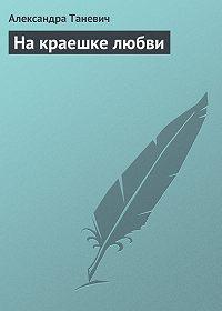 Александра Таневич -На краешке любви