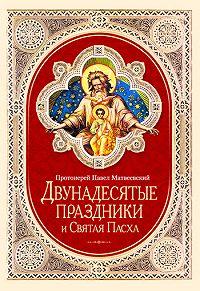 Протоиерей Павел Матвеевский -Двунадесятые праздники и Святая Пасха