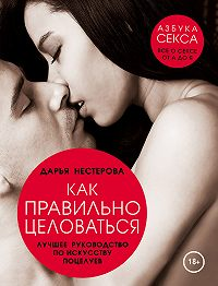 Дарья Нестерова -Как правильно целоваться. Лучшее руководство по искусству поцелуев