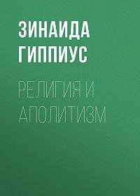Зинаида Николаевна Гиппиус -Религия и аполитизм