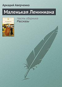 Аркадий Аверченко -Маленькая Лениниана