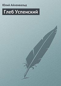 Юлий Айхенвальд -Глеб Успенский