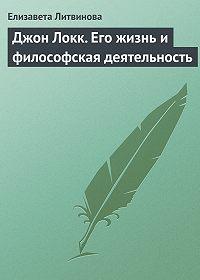 Елизавета Литвинова -Джон Локк. Его жизнь и философская деятельность