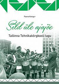 Paavo Kangur -Sild üle ajajõe. Tallinna Tehnikakõrgkooli lugu